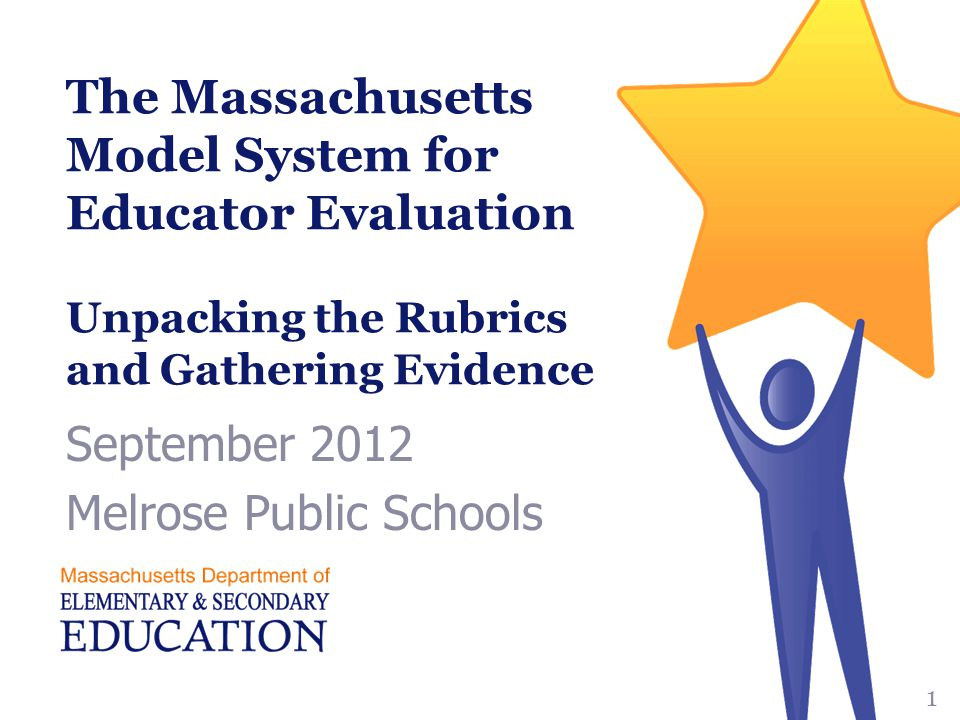 The Massachusetts Model System for Educator Evaluation Unpacking the Rubrics and Gathering Evidence September 2012 Melrose Public Schools 1