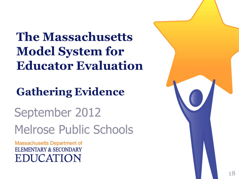 The Massachusetts Model System for Educator Evaluation Gathering Evidence September 2012 Melrose Public Schools 18