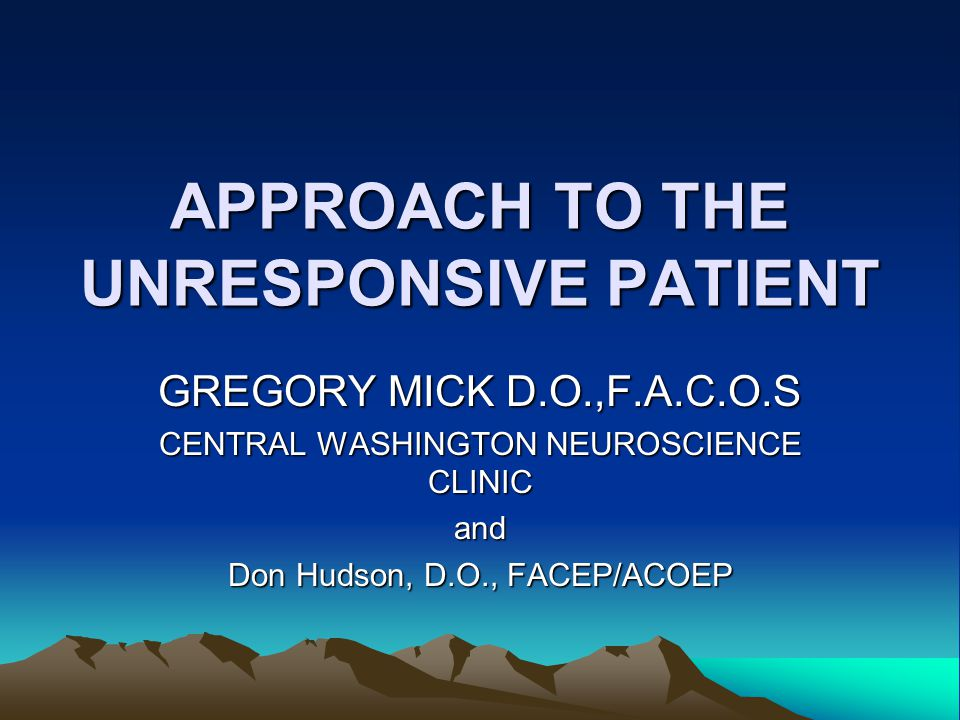 APPROACH TO THE UNRESPONSIVE PATIENT GREGORY MICK D.O.,F.A.C.O.S CENTRAL WASHINGTON NEUROSCIENCE CLINIC and Don Hudson, D.O., FACEP/ACOEP