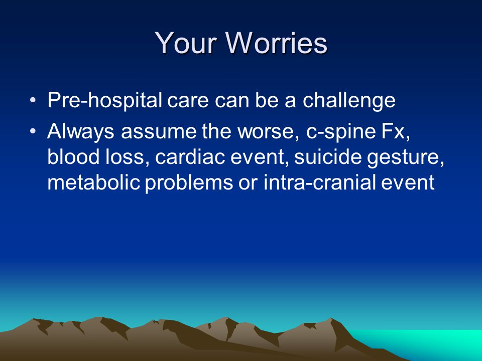 Your Worries Pre-hospital care can be a challenge Always assume the worse, c-spine Fx, blood loss, cardiac event, suicide gesture, metabolic problems or intra-cranial event