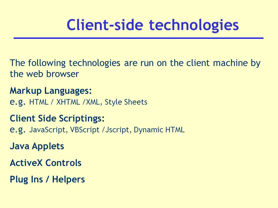 The following technologies are run on the client machine by the web browser Markup Languages: e.g.