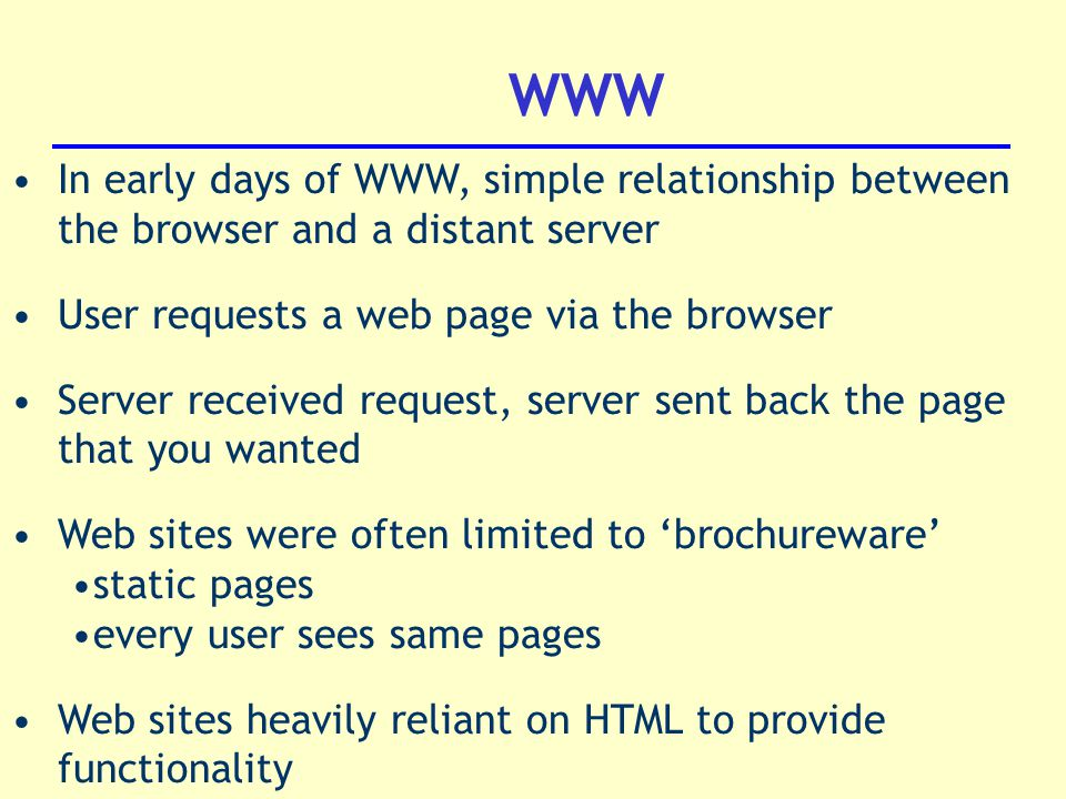WWW In early days of WWW, simple relationship between the browser and a distant server User requests a web page via the browser Server received request, server sent back the page that you wanted Web sites were often limited to 'brochureware' static pages every user sees same pages Web sites heavily reliant on HTML to provide functionality