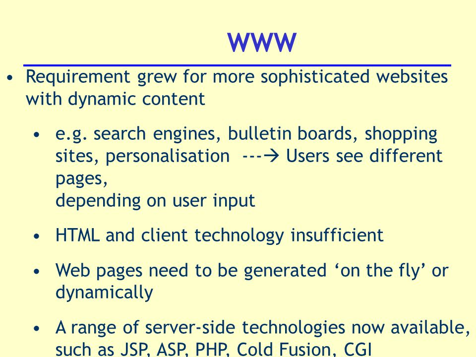 WWW Requirement grew for more sophisticated websites with dynamic content e.g.