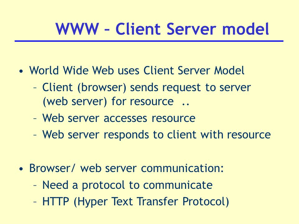 WWW – Client Server model World Wide Web uses Client Server Model –Client (browser) sends request to server (web server) for resource..