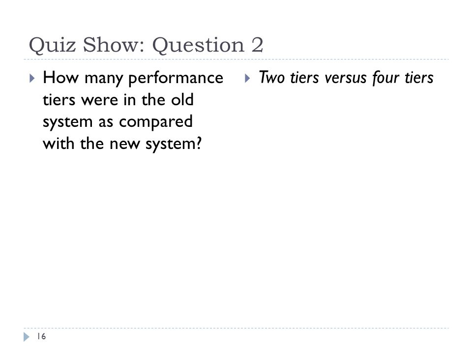 Quiz Show: Question 2 16  How many performance tiers were in the old system as compared with the new system.