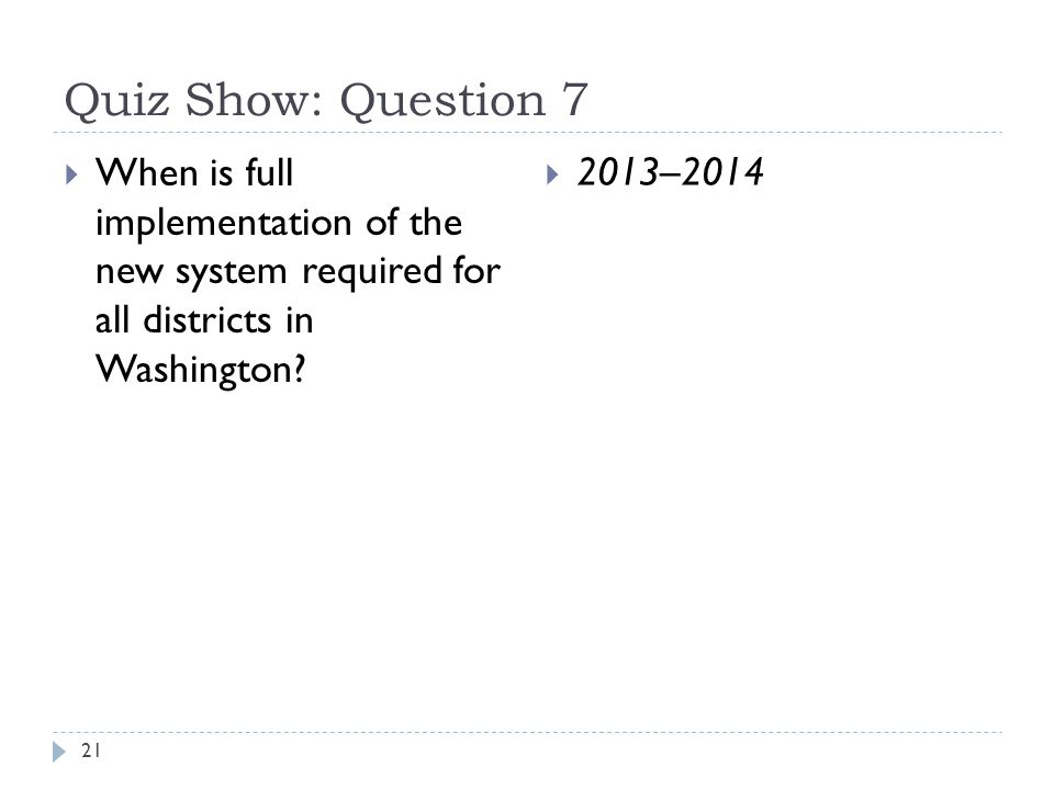 Quiz Show: Question 7 21  When is full implementation of the new system required for all districts in Washington.