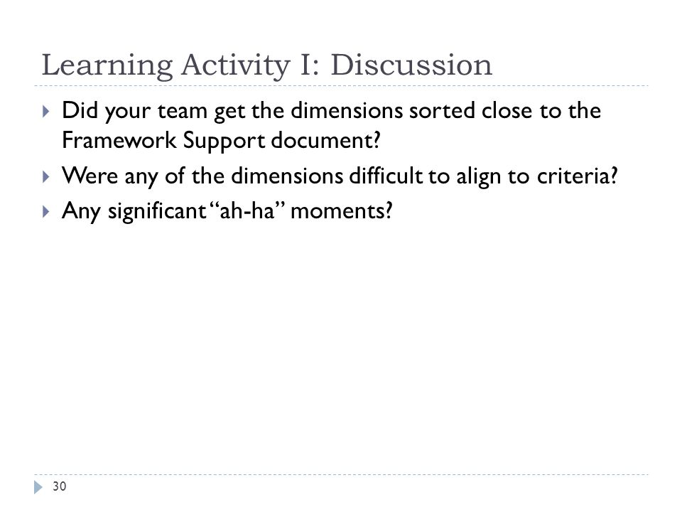 Learning Activity I: Discussion 30  Did your team get the dimensions sorted close to the Framework Support document.