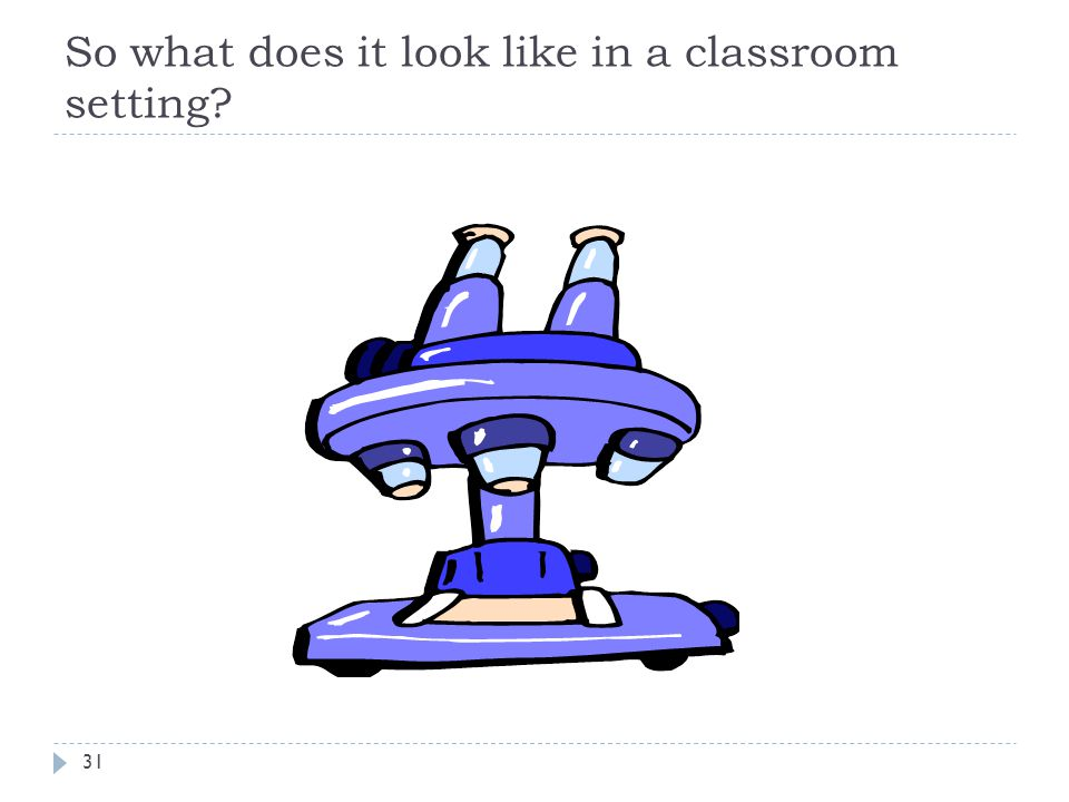 So what does it look like in a classroom setting 31