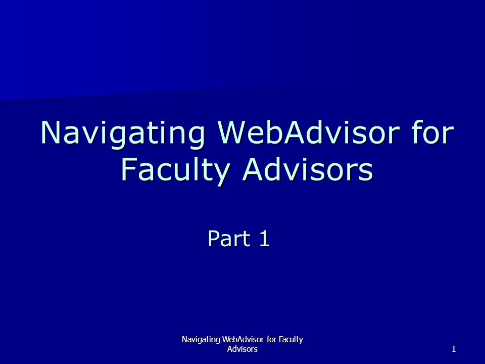 Navigating WebAdvisor for Faculty Advisors1 Part 1