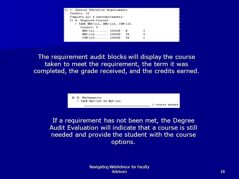 Navigating WebAdvisor for Faculty Advisors18 The requirement audit blocks will display the course taken to meet the requirement, the term it was completed, the grade received, and the credits earned.