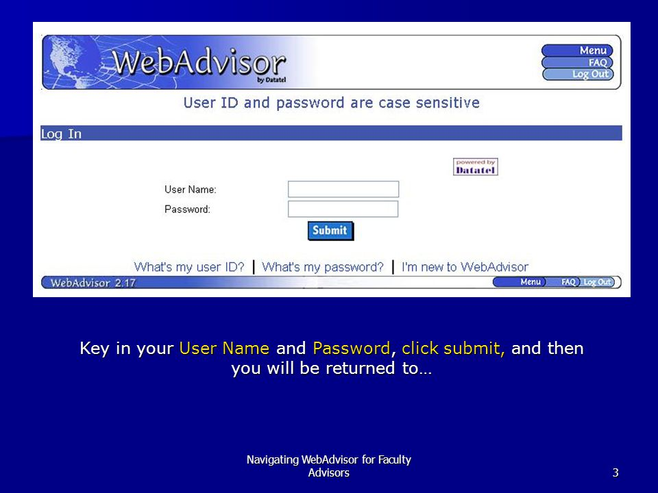 Navigating WebAdvisor for Faculty Advisors3 Key in your User Name and Password, click submit, and then you will be returned to…