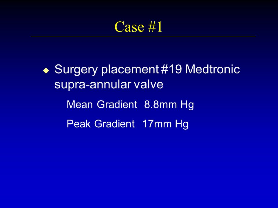 Case #1 u u Surgery placement #19 Medtronic supra-annular valve Mean Gradient 8.8mm Hg Peak Gradient 17mm Hg