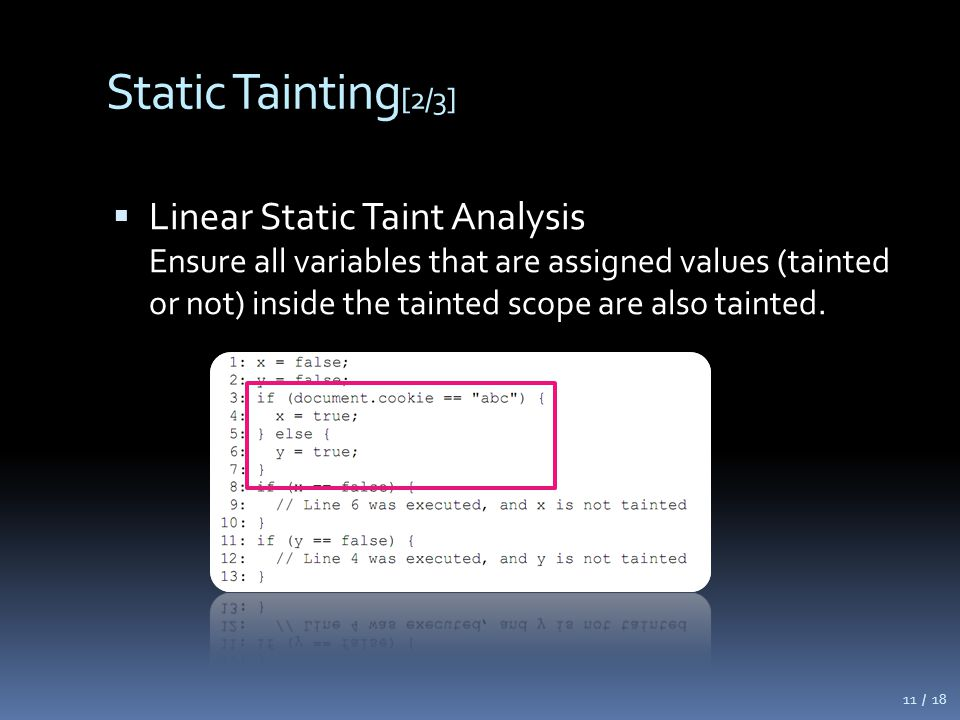 Static Tainting [2/3]  Linear Static Taint Analysis Ensure all variables that are assigned values (tainted or not) inside the tainted scope are also tainted.