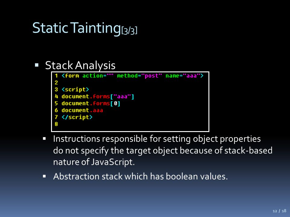 Static Tainting [3/3]  Stack Analysis  Instructions responsible for setting object properties do not specify the target object because of stack-based nature of JavaScript.