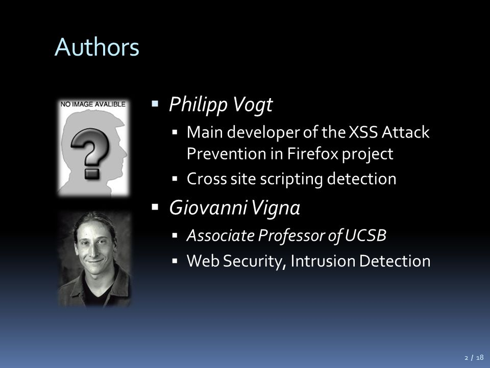 Authors  Philipp Vogt  Main developer of the XSS Attack Prevention in Firefox project  Cross site scripting detection  Giovanni Vigna  Associate Professor of UCSB  Web Security, Intrusion Detection 2 / 18