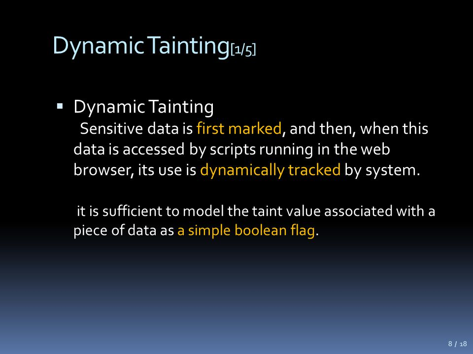 Dynamic Tainting [1/5]  Dynamic Tainting Sensitive data is first marked, and then, when this data is accessed by scripts running in the web browser, its use is dynamically tracked by system.