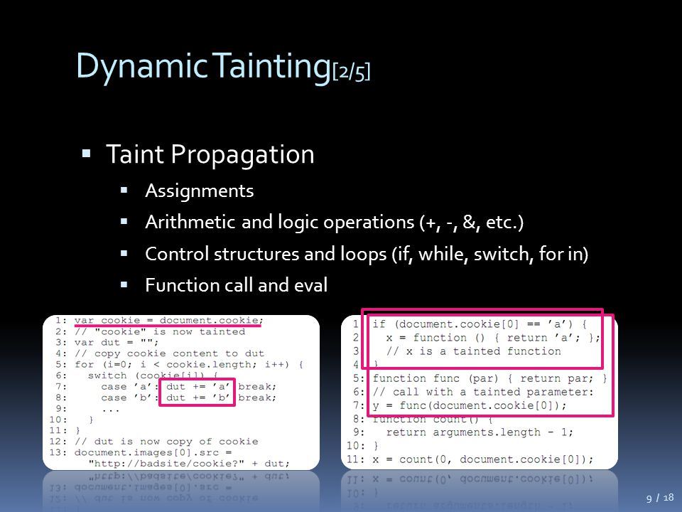 Dynamic Tainting [2/5]  Taint Propagation  Assignments  Arithmetic and logic operations (+, -, &, etc.)  Control structures and loops (if, while, switch, for in)  Function call and eval 9 / 18
