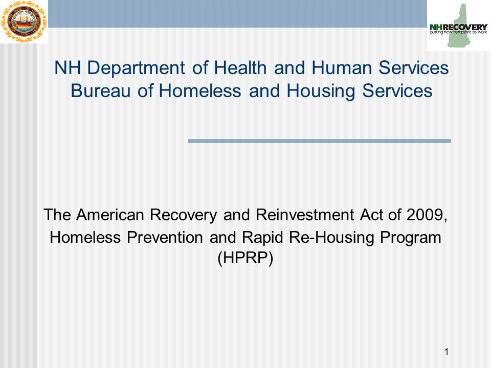 1 The American Recovery and Reinvestment Act of 2009, Homeless Prevention and Rapid Re-Housing Program (HPRP) NH Department of Health and Human Services Bureau of Homeless and Housing Services