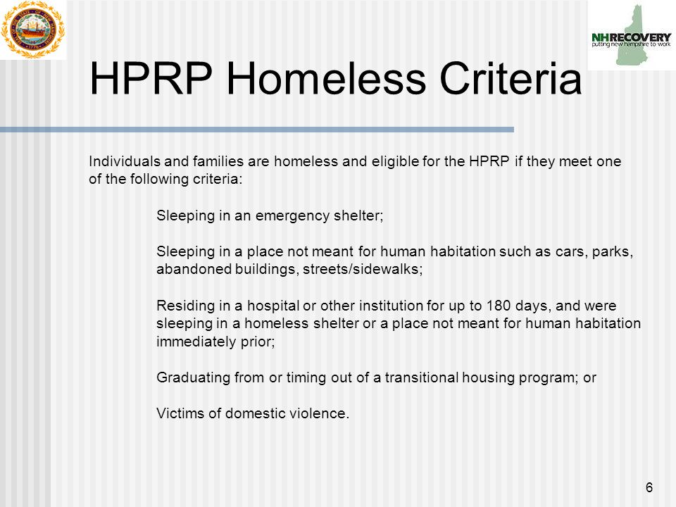 6 HPRP Homeless Criteria Individuals and families are homeless and eligible for the HPRP if they meet one of the following criteria: Sleeping in an emergency shelter; Sleeping in a place not meant for human habitation such as cars, parks, abandoned buildings, streets/sidewalks; Residing in a hospital or other institution for up to 180 days, and were sleeping in a homeless shelter or a place not meant for human habitation immediately prior; Graduating from or timing out of a transitional housing program; or Victims of domestic violence.