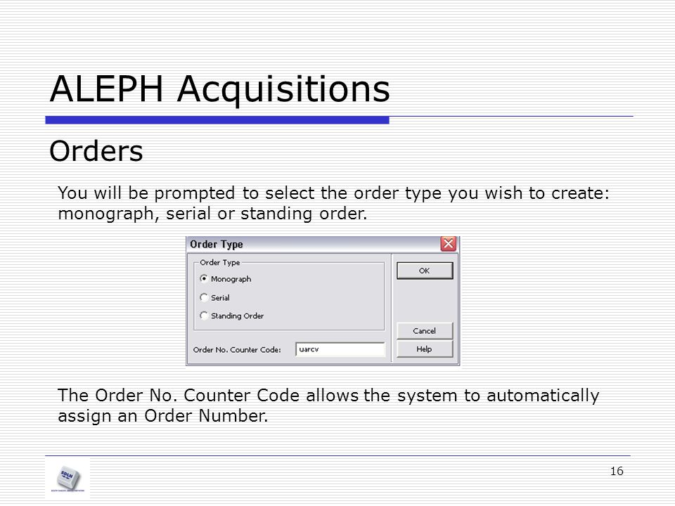 16 ALEPH Acquisitions Orders You will be prompted to select the order type you wish to create: monograph, serial or standing order.