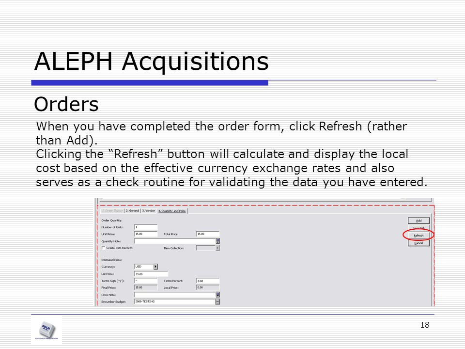 18 ALEPH Acquisitions Orders When you have completed the order form, click Refresh (rather than Add).