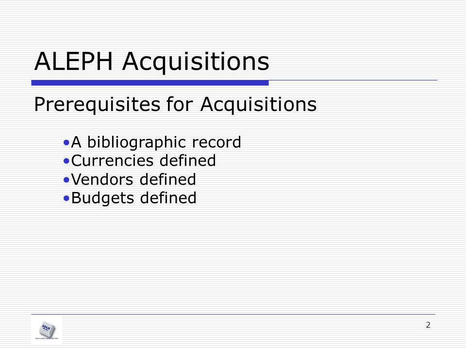 2 ALEPH Acquisitions Prerequisites for Acquisitions A bibliographic record Currencies defined Vendors defined Budgets defined