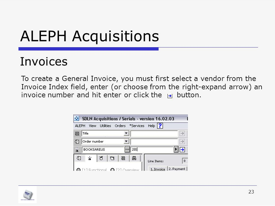 23 ALEPH Acquisitions Invoices To create a General Invoice, you must first select a vendor from the Invoice Index field, enter (or choose from the right-expand arrow) an invoice number and hit enter or click the button.