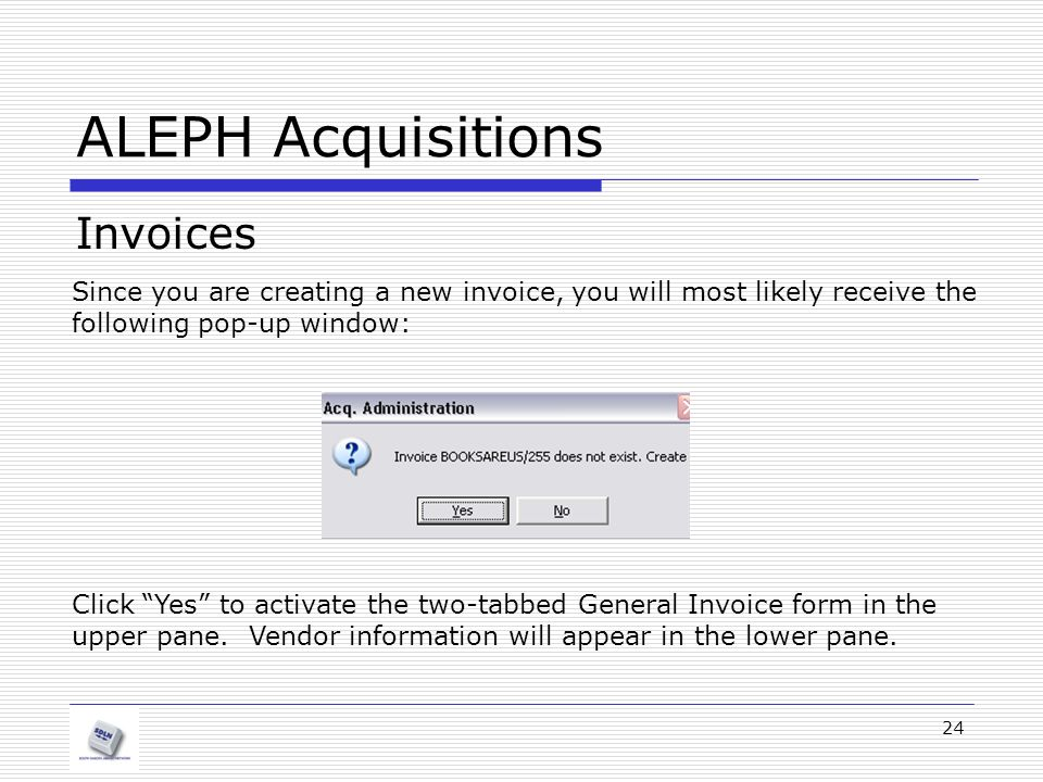 24 ALEPH Acquisitions Invoices Since you are creating a new invoice, you will most likely receive the following pop-up window: Click Yes to activate the two-tabbed General Invoice form in the upper pane.