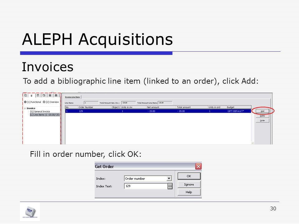 30 ALEPH Acquisitions Invoices To add a bibliographic line item (linked to an order), click Add: Fill in order number, click OK: