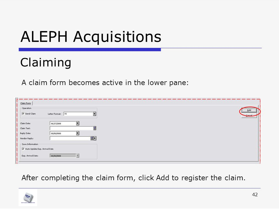 42 ALEPH Acquisitions Claiming A claim form becomes active in the lower pane: After completing the claim form, click Add to register the claim.