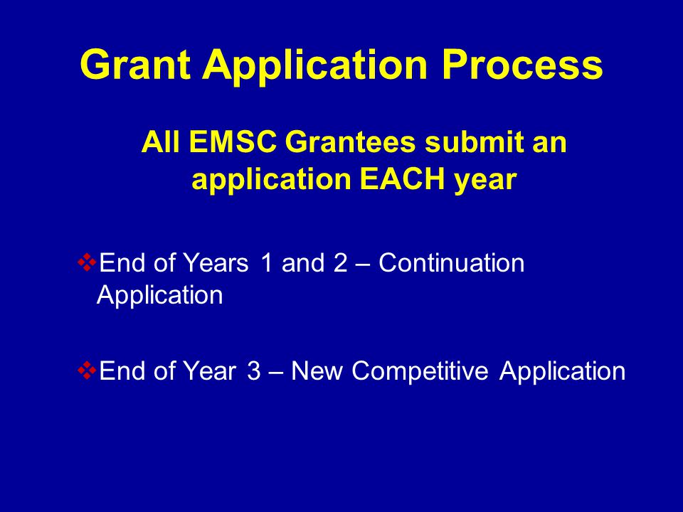 Grant Application Process All EMSC Grantees submit an application EACH year  End of Years 1 and 2 – Continuation Application  End of Year 3 – New Competitive Application