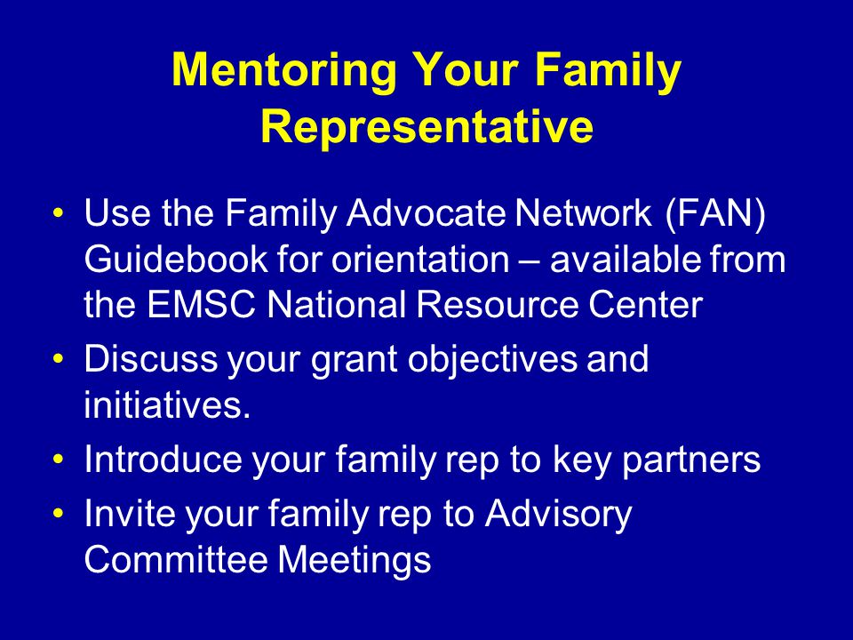 Mentoring Your Family Representative Use the Family Advocate Network (FAN) Guidebook for orientation – available from the EMSC National Resource Center Discuss your grant objectives and initiatives.