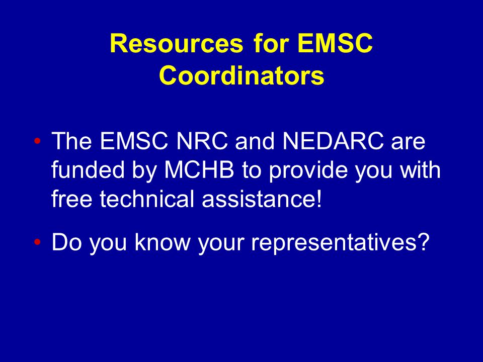 Resources for EMSC Coordinators The EMSC NRC and NEDARC are funded by MCHB to provide you with free technical assistance.