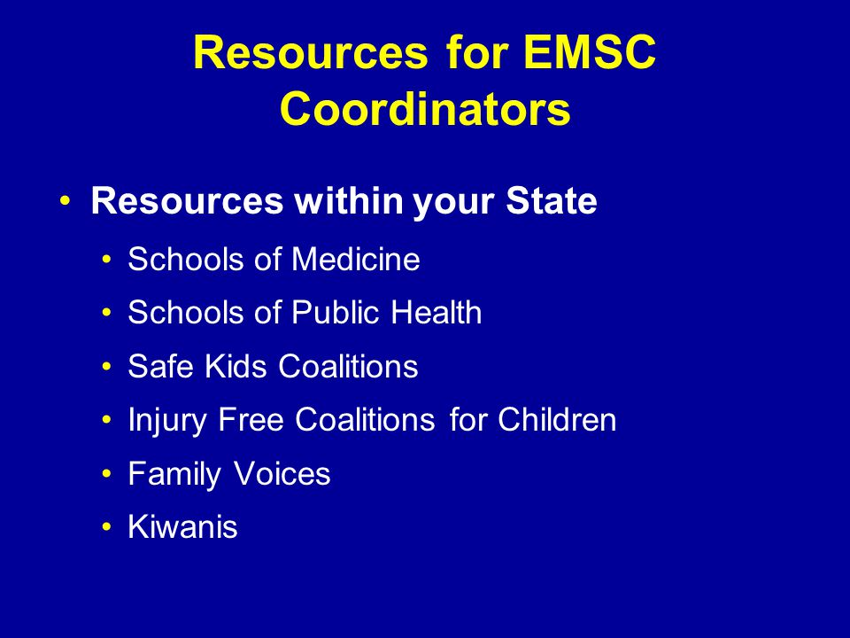 Resources for EMSC Coordinators Resources within your State Schools of Medicine Schools of Public Health Safe Kids Coalitions Injury Free Coalitions for Children Family Voices Kiwanis