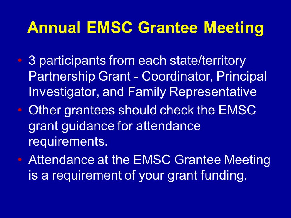 Annual EMSC Grantee Meeting 3 participants from each state/territory Partnership Grant - Coordinator, Principal Investigator, and Family Representative Other grantees should check the EMSC grant guidance for attendance requirements.