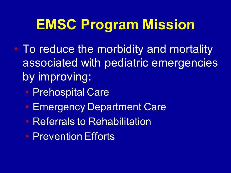 EMSC Program Mission To reduce the morbidity and mortality associated with pediatric emergencies by improving: Prehospital Care Emergency Department Care Referrals to Rehabilitation Prevention Efforts