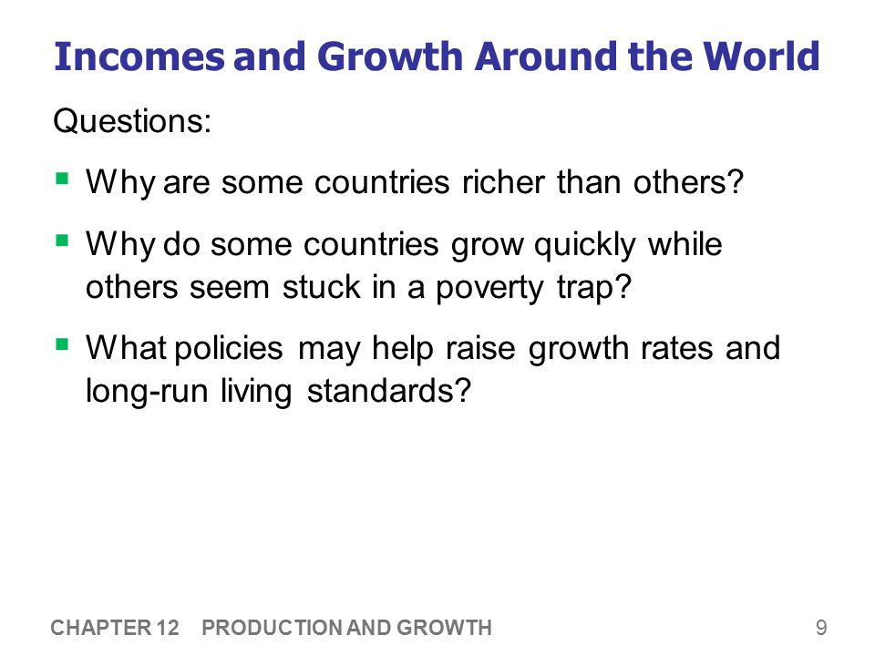 9 CHAPTER 12 PRODUCTION AND GROWTH Incomes and Growth Around the World Questions:  Why are some countries richer than others.