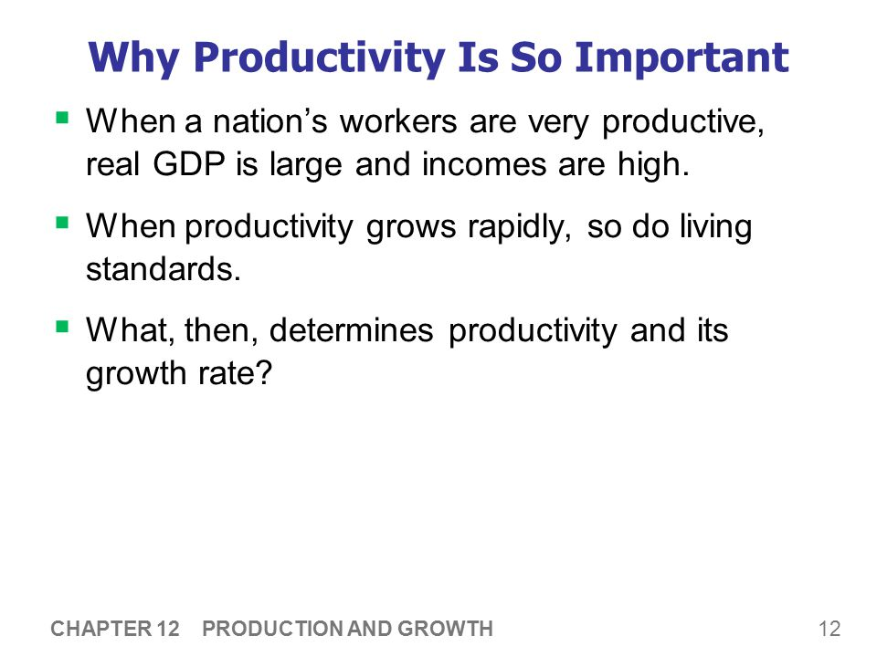 12 CHAPTER 12 PRODUCTION AND GROWTH Why Productivity Is So Important  When a nation's workers are very productive, real GDP is large and incomes are high.