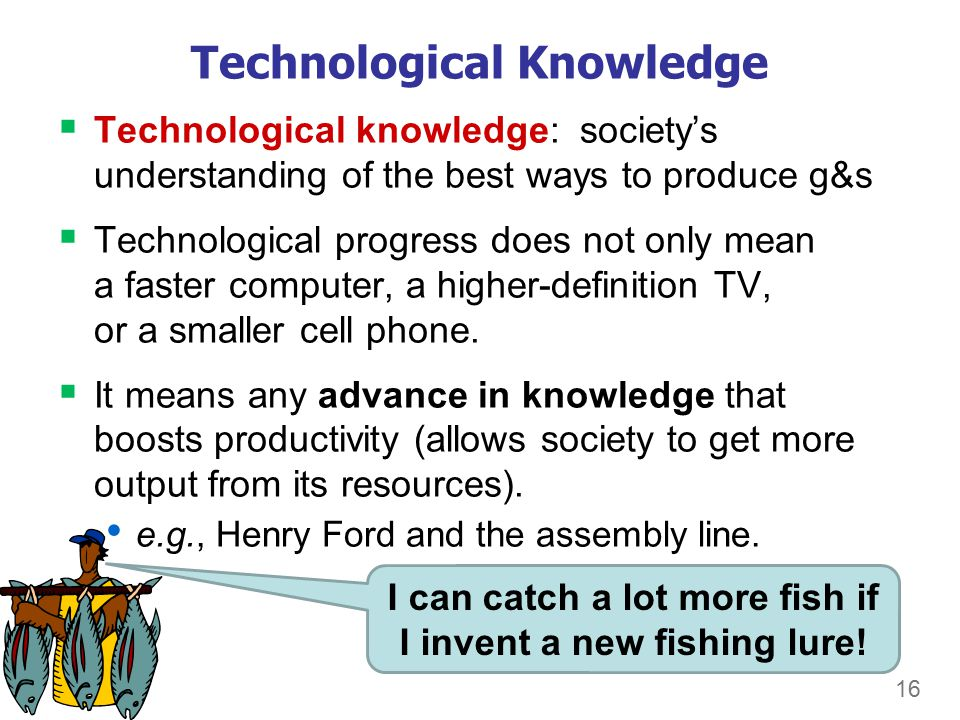 16 Technological Knowledge  Technological knowledge: society's understanding of the best ways to produce g&s  Technological progress does not only mean a faster computer, a higher-definition TV, or a smaller cell phone.