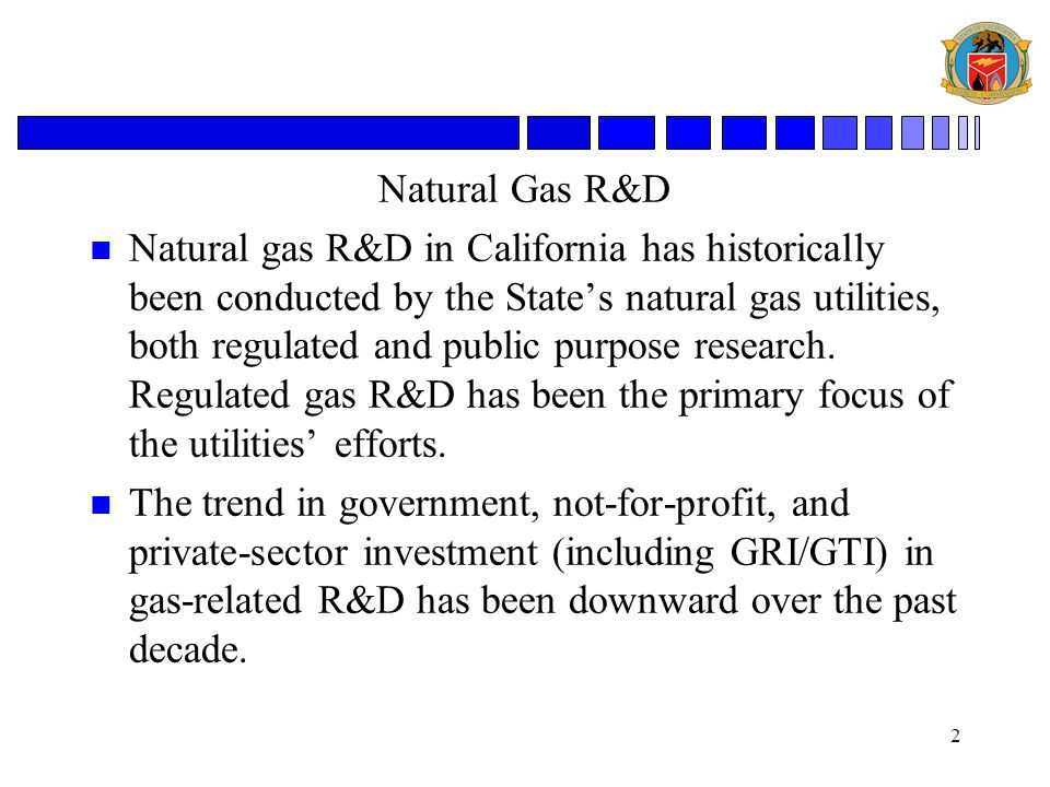 2 Natural Gas R&D n Natural gas R&D in California has historically been conducted by the State's natural gas utilities, both regulated and public purpose research.