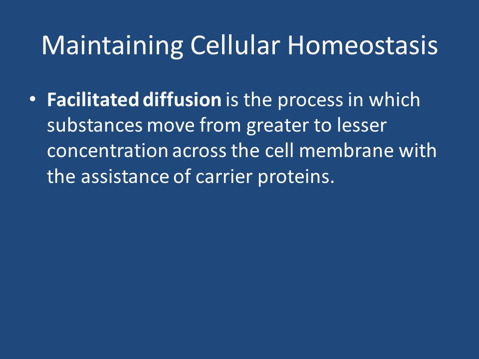 Maintaining Cellular Homeostasis Facilitated diffusion is the process in which substances move from greater to lesser concentration across the cell membrane with the assistance of carrier proteins.
