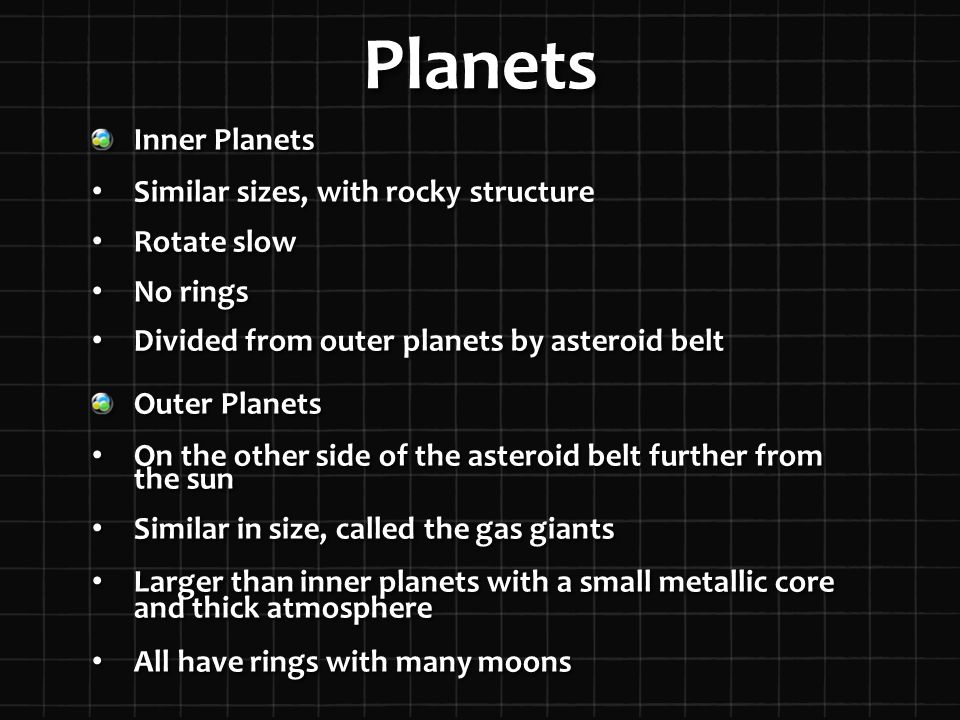 Planets Inner Planets Similar sizes, with rocky structure Similar sizes, with rocky structure Rotate slow Rotate slow No rings No rings Divided from outer planets by asteroid belt Divided from outer planets by asteroid belt Outer Planets On the other side of the asteroid belt further from the sun On the other side of the asteroid belt further from the sun Similar in size, called the gas giants Similar in size, called the gas giants Larger than inner planets with a small metallic core and thick atmosphere Larger than inner planets with a small metallic core and thick atmosphere All have rings with many moons All have rings with many moons