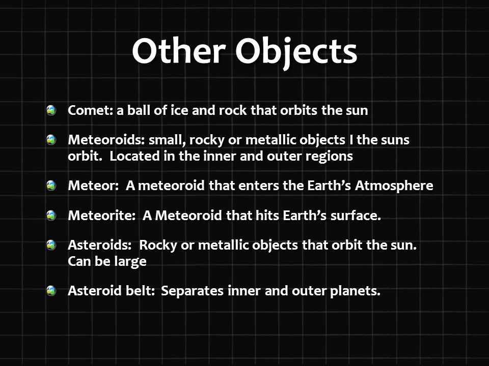 Other Objects Comet: a ball of ice and rock that orbits the sun Meteoroids: small, rocky or metallic objects I the suns orbit.