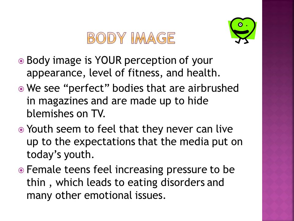  Body image is YOUR perception of your appearance, level of fitness, and health.