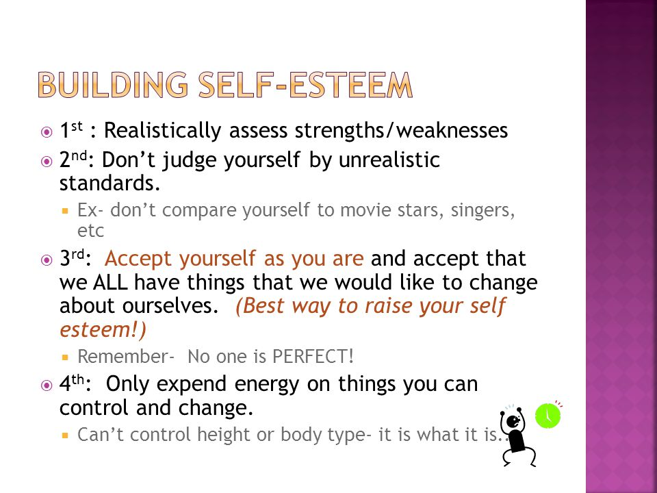  1 st : Realistically assess strengths/weaknesses  2 nd : Don't judge yourself by unrealistic standards.