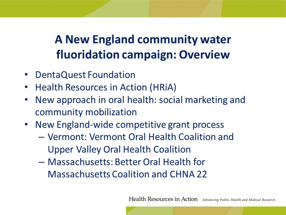 A New England community water fluoridation campaign: Overview DentaQuest Foundation Health Resources in Action (HRiA) New approach in oral health: social marketing and community mobilization New England-wide competitive grant process – Vermont: Vermont Oral Health Coalition and Upper Valley Oral Health Coalition – Massachusetts: Better Oral Health for Massachusetts Coalition and CHNA 22