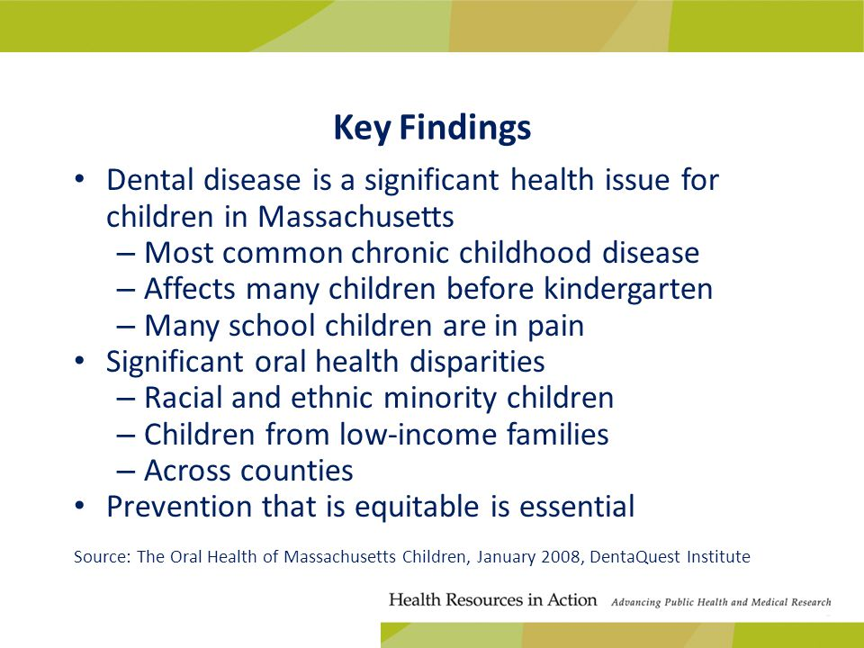 Key Findings Dental disease is a significant health issue for children in Massachusetts – Most common chronic childhood disease – Affects many children before kindergarten – Many school children are in pain Significant oral health disparities – Racial and ethnic minority children – Children from low-income families – Across counties Prevention that is equitable is essential Source: The Oral Health of Massachusetts Children, January 2008, DentaQuest Institute