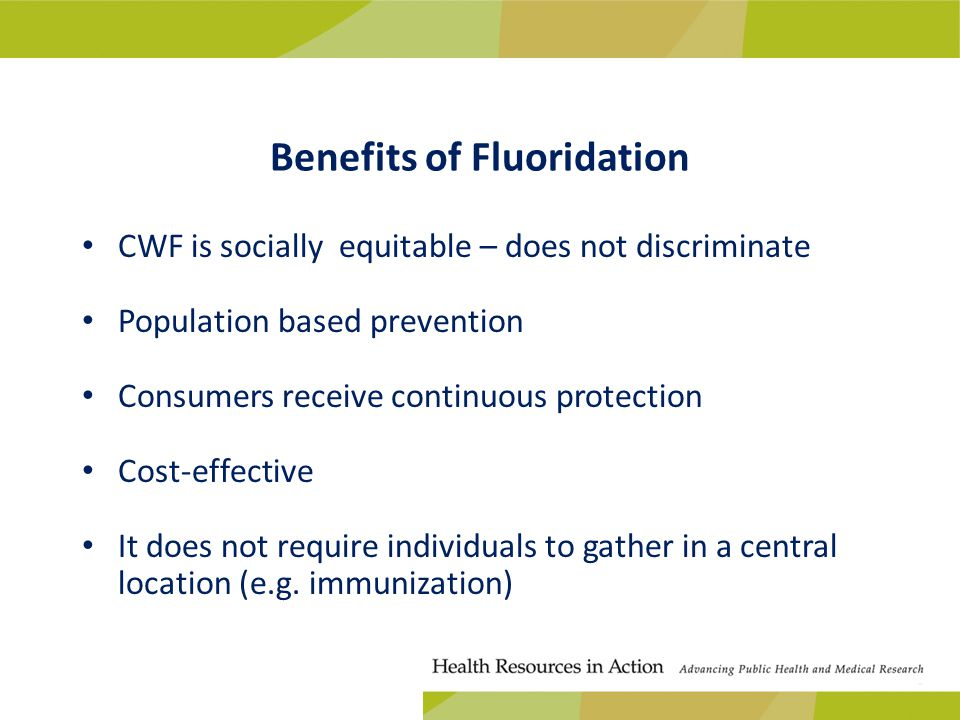 Benefits of Fluoridation CWF is socially equitable – does not discriminate Population based prevention Consumers receive continuous protection Cost-effective It does not require individuals to gather in a central location (e.g.