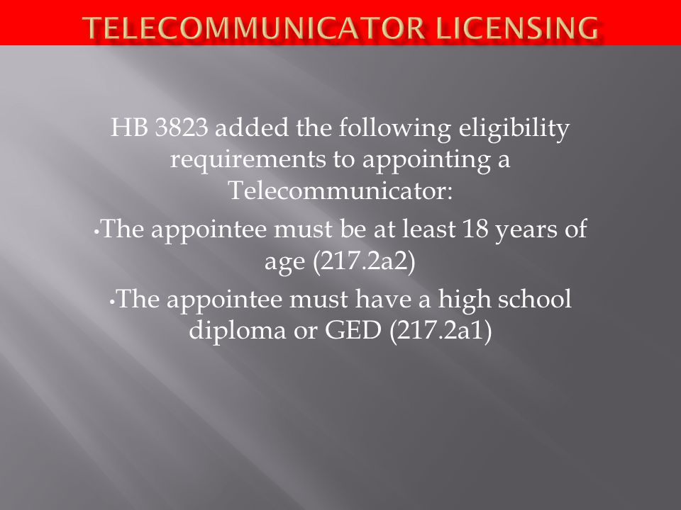 HB 3823 added the following eligibility requirements to appointing a Telecommunicator: The appointee must be at least 18 years of age (217.2a2) The appointee must have a high school diploma or GED (217.2a1)