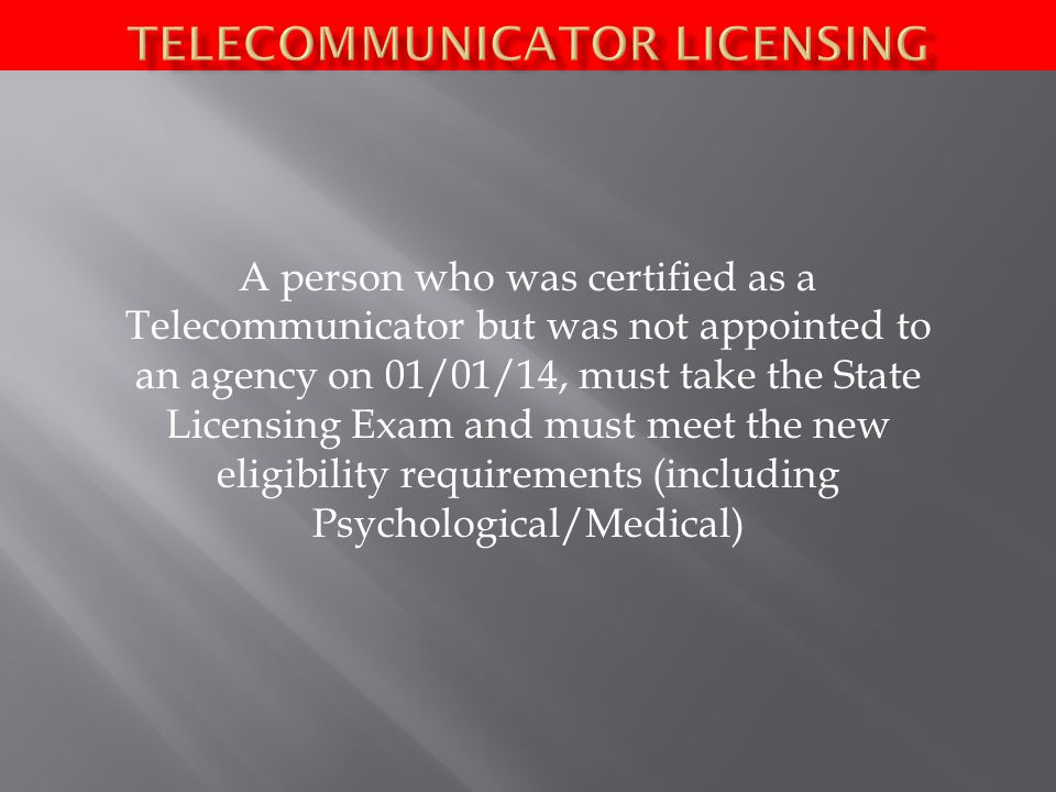 A person who was certified as a Telecommunicator but was not appointed to an agency on 01/01/14, must take the State Licensing Exam and must meet the new eligibility requirements (including Psychological/Medical)